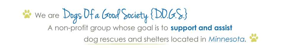 We are Dogs Of a Good Society (D.O.G.S.), a non-profit group whose goal is to support and assist dog rescues and shelters located in Minnesota